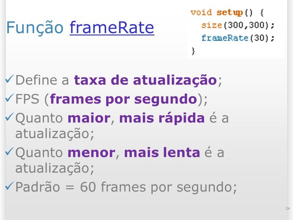 Função frameRateframeRate 24 Define a taxa de atualização; FPS (frames por segundo); Quanto maior, mais rápida é a atualização; Quanto menor, mais len