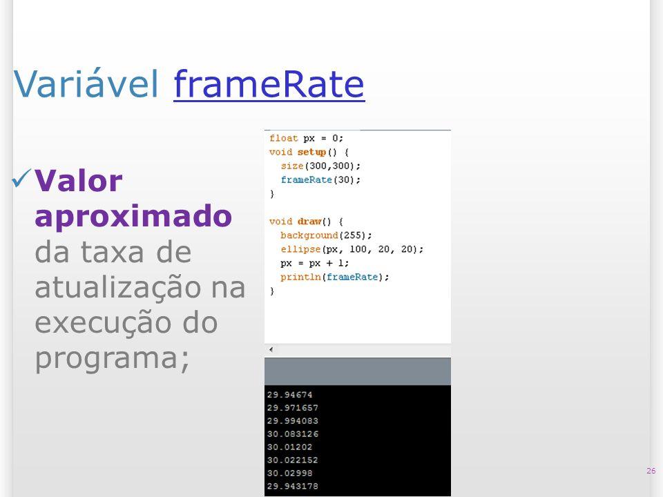 Variável frameRateframeRate 26 Valor aproximado da taxa de atualização na execução do programa;