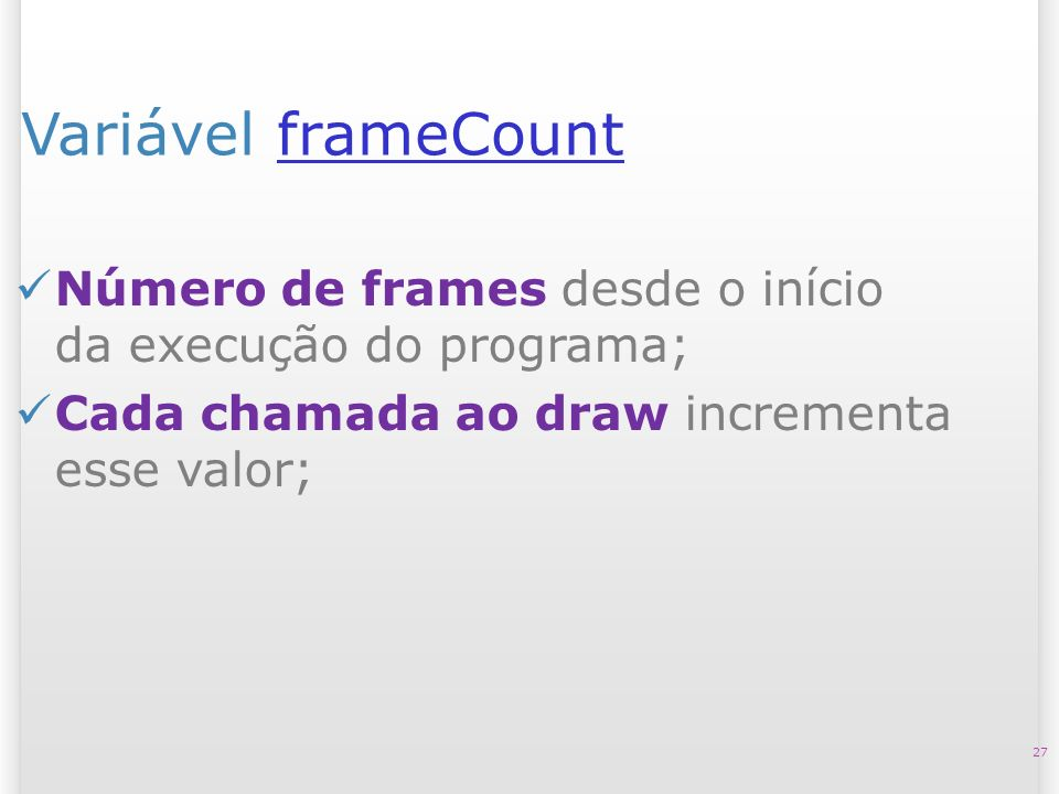 Variável frameCountframeCount 27 Número de frames desde o início da execução do programa; Cada chamada ao draw incrementa esse valor;