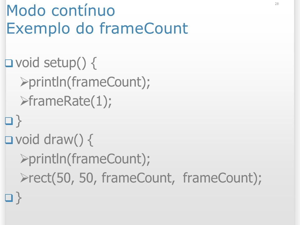 28 Modo contínuo Exemplo do frameCount void setup() { println(frameCount); frameRate(1); } void draw() { println(frameCount); rect(50, 50, frameCount,