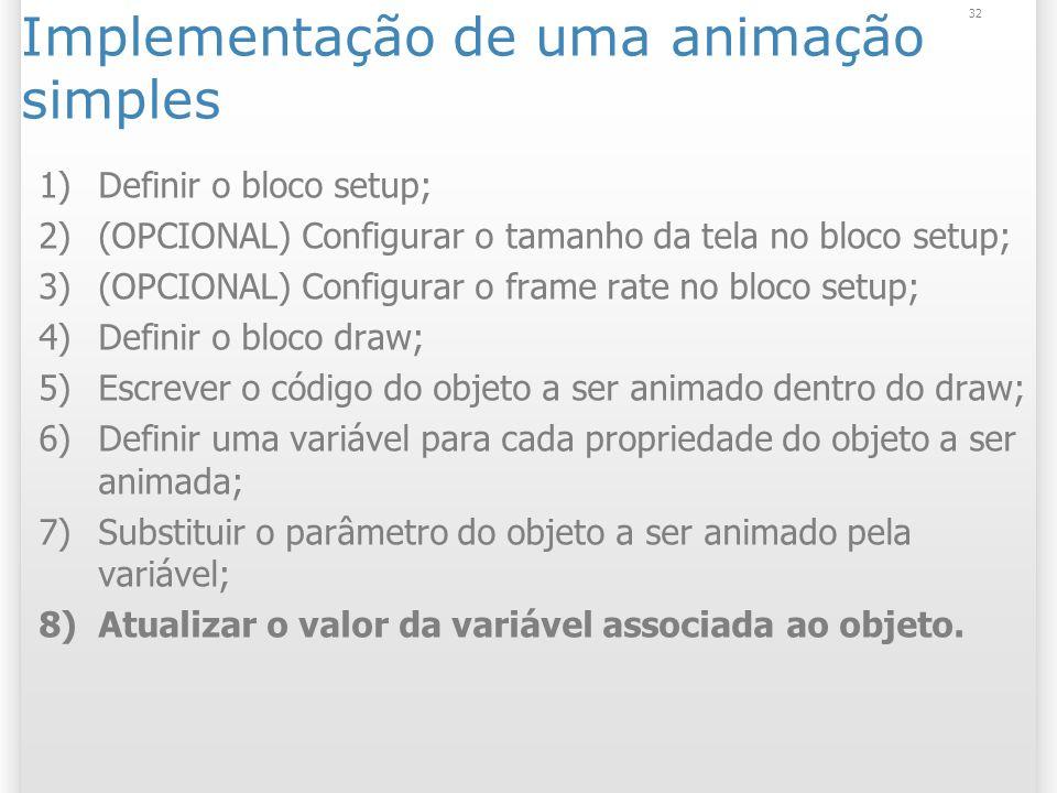 32 Implementação de uma animação simples 1)Definir o bloco setup; 2)(OPCIONAL) Configurar o tamanho da tela no bloco setup; 3)(OPCIONAL) Configurar o