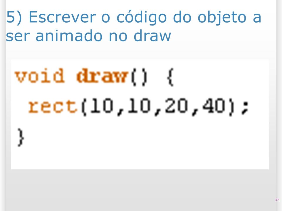 5) Escrever o código do objeto a ser animado no draw 37