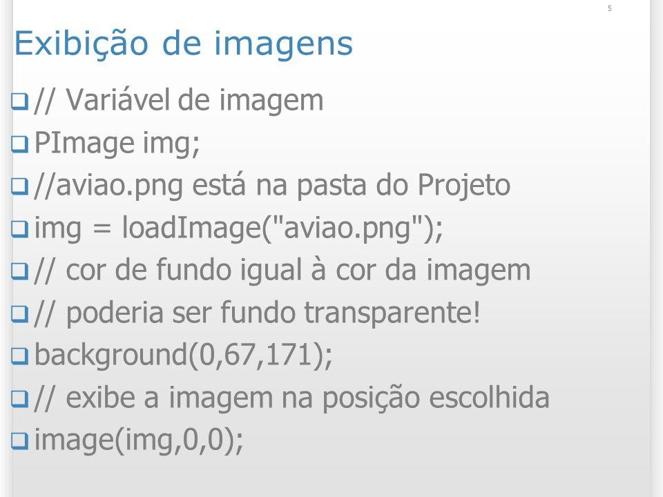 5 Exibição de imagens // Variável de imagem PImage img; //aviao.png está na pasta do Projeto img = loadImage( aviao.png ); // cor de fundo igual à cor da imagem // poderia ser fundo transparente.