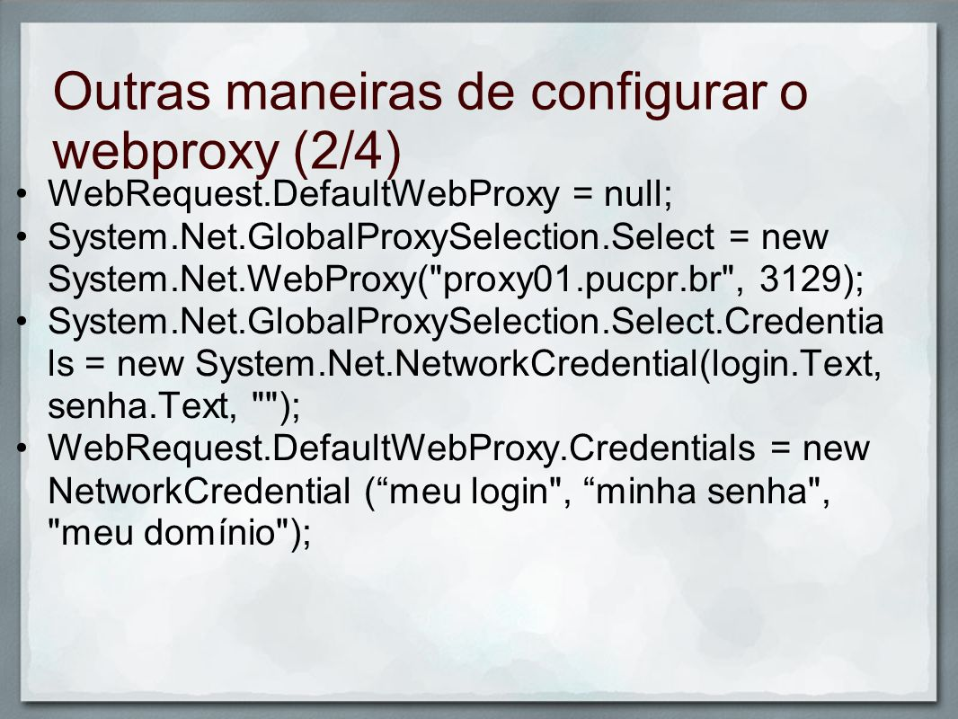 Outras maneiras de configurar o webproxy (2/4) WebRequest.DefaultWebProxy = null; System.Net.GlobalProxySelection.Select = new System.Net.WebProxy(
