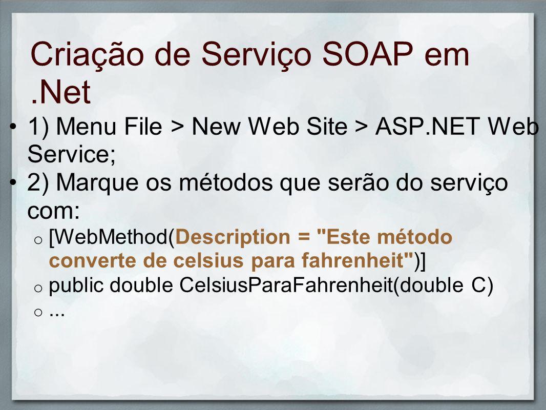 Criação de Serviço SOAP em.Net 3) Demais parâmetros possíveis: o BufferResponse: bufferiza ou não a resposta, útil quando o método envia muitas informações; o CacheDuration: Número de segundos que a requisição ou resposta ficará armazenada na memória do servidor; o Description: Descrição do serviço; o EnableSession: Permite o armazenamento do estado via Cookie; o MessageName: usado para diferenciar o nome da mensagem SOAP do nome do método.