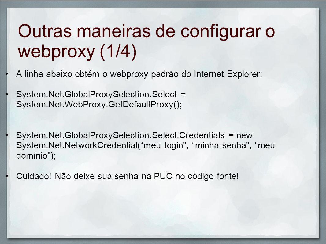 Outras maneiras de configurar o webproxy (2/4) WebRequest.DefaultWebProxy = null; System.Net.GlobalProxySelection.Select = new System.Net.WebProxy( proxy01.pucpr.br , 3129); System.Net.GlobalProxySelection.Select.Credentia ls = new System.Net.NetworkCredential(login.Text, senha.Text, ); WebRequest.DefaultWebProxy.Credentials = new NetworkCredential (meu login , minha senha , meu domínio );