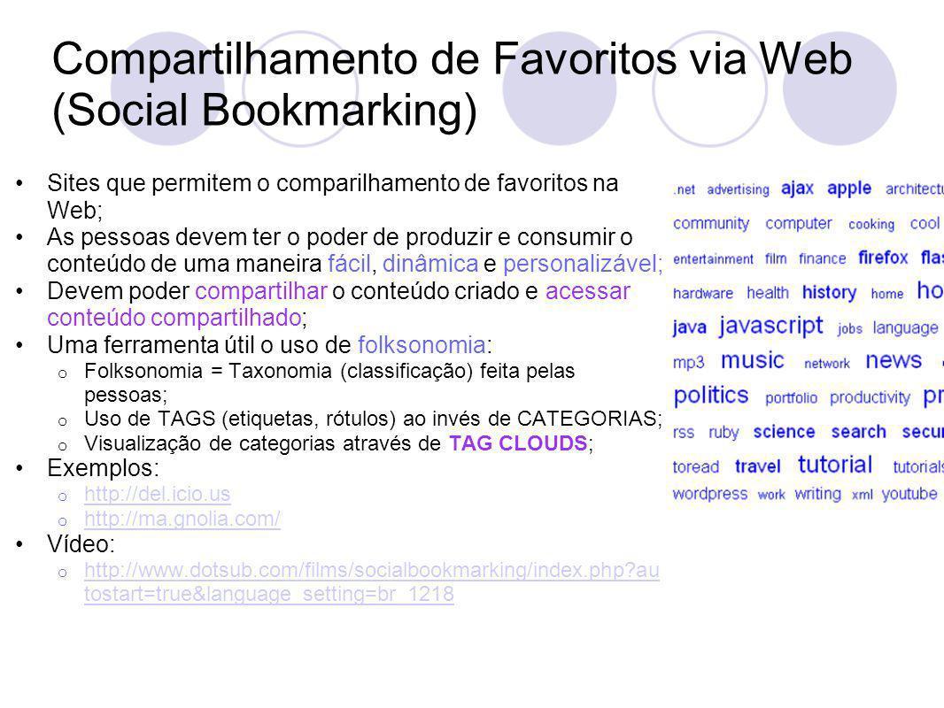 Compartilhamento de Favoritos via Web (Social Bookmarking) Sites que permitem o comparilhamento de favoritos na Web; As pessoas devem ter o poder de produzir e consumir o conteúdo de uma maneira fácil, dinâmica e personalizável; Devem poder compartilhar o conteúdo criado e acessar conteúdo compartilhado; Uma ferramenta útil o uso de folksonomia: o Folksonomia = Taxonomia (classificação) feita pelas pessoas; o Uso de TAGS (etiquetas, rótulos) ao invés de CATEGORIAS; o Visualização de categorias através de TAG CLOUDS; Exemplos: o http://del.icio.us http://del.icio.us o http://ma.gnolia.com/ http://ma.gnolia.com/ Vídeo: o http://www.dotsub.com/films/socialbookmarking/index.php au tostart=true&language_setting=br_1218 http://www.dotsub.com/films/socialbookmarking/index.php au tostart=true&language_setting=br_1218