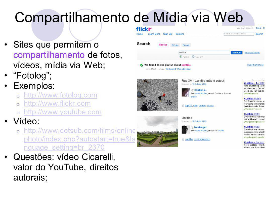 Compartilhamento de Mídia via Web Sites que permitem o compartilhamento de fotos, vídeos, mídia via Web; Fotolog; Exemplos: o http://www.fotolog.com http://www.fotolog.com o http://www.flickr.com http://www.flickr.com o http://www.youtube.com http://www.youtube.com Vídeo: o http://www.dotsub.com/films/online photo/index.php autostart=true&la nguage_setting=br_2370 http://www.dotsub.com/films/online photo/index.php autostart=true&la nguage_setting=br_2370 Questões: vídeo Cicarelli, valor do YouTube, direitos autorais;