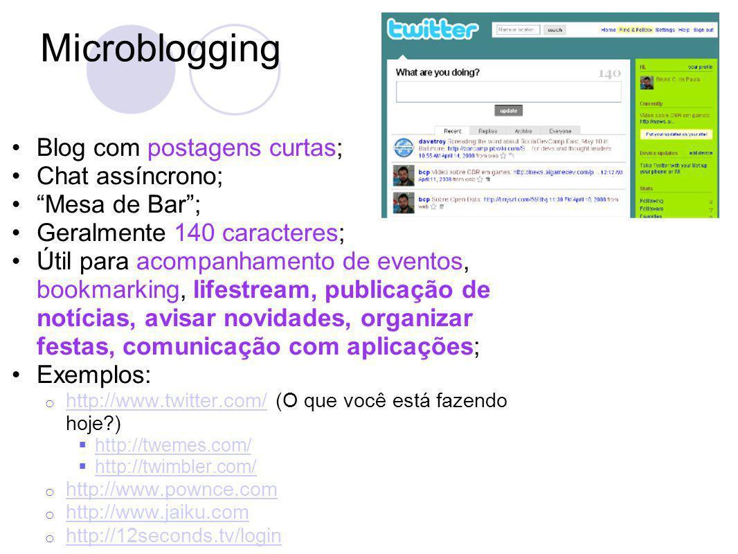 Microblogging Blog com postagens curtas; Chat assíncrono; Mesa de Bar; Geralmente 140 caracteres; Útil para acompanhamento de eventos, bookmarking, lifestream, publicação de notícias, avisar novidades, organizar festas, comunicação com aplicações; Exemplos: o http://www.twitter.com/ (O que você está fazendo hoje ) http://www.twitter.com/ http://twemes.com/ http://twimbler.com/ o http://www.pownce.com http://www.pownce.com o http://www.jaiku.com http://www.jaiku.com o http://12seconds.tv/login http://12seconds.tv/login