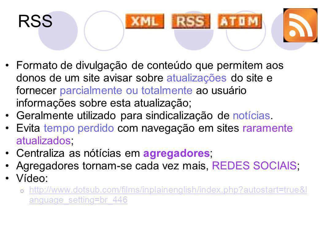 RSS Formato de divulgação de conteúdo que permitem aos donos de um site avisar sobre atualizações do site e fornecer parcialmente ou totalmente ao usuário informações sobre esta atualização; Geralmente utilizado para sindicalização de notícias.