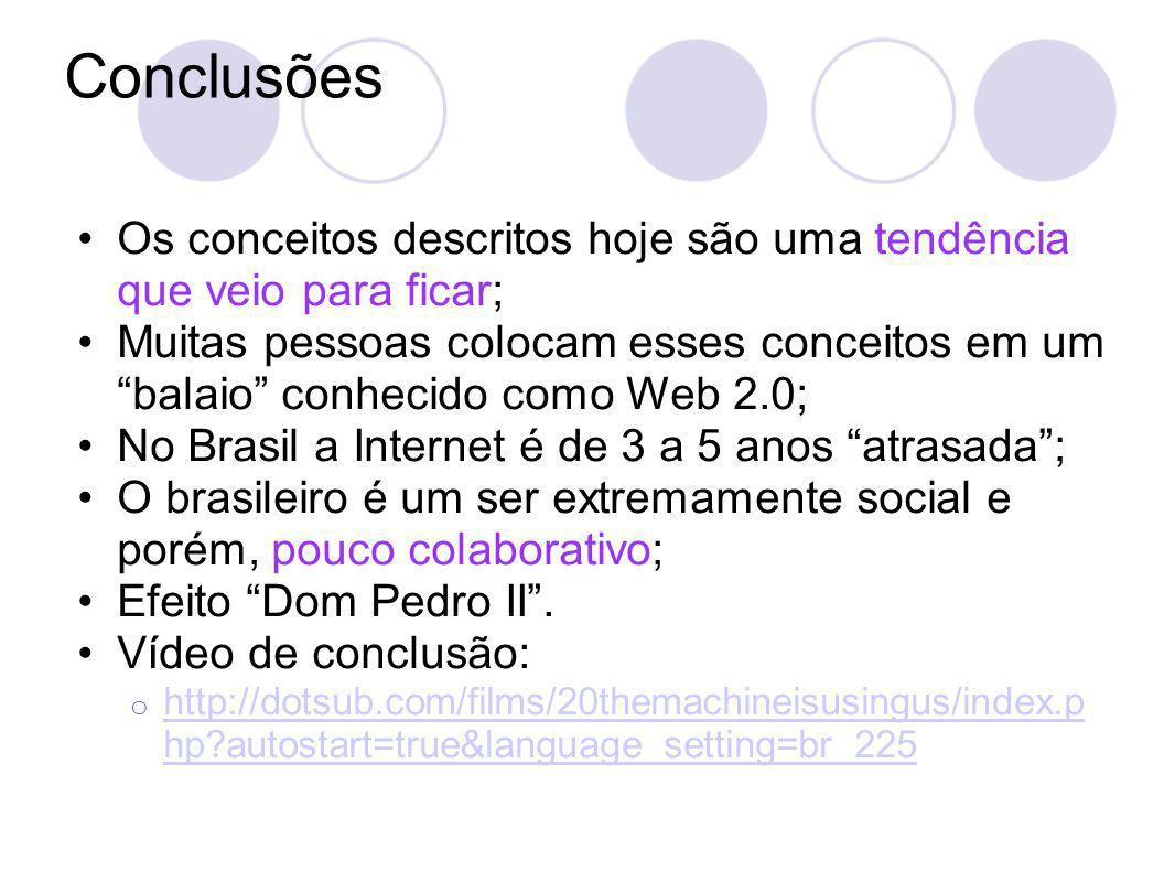 Conclusões Os conceitos descritos hoje são uma tendência que veio para ficar; Muitas pessoas colocam esses conceitos em um balaio conhecido como Web 2.0; No Brasil a Internet é de 3 a 5 anos atrasada; O brasileiro é um ser extremamente social e porém, pouco colaborativo; Efeito Dom Pedro II.