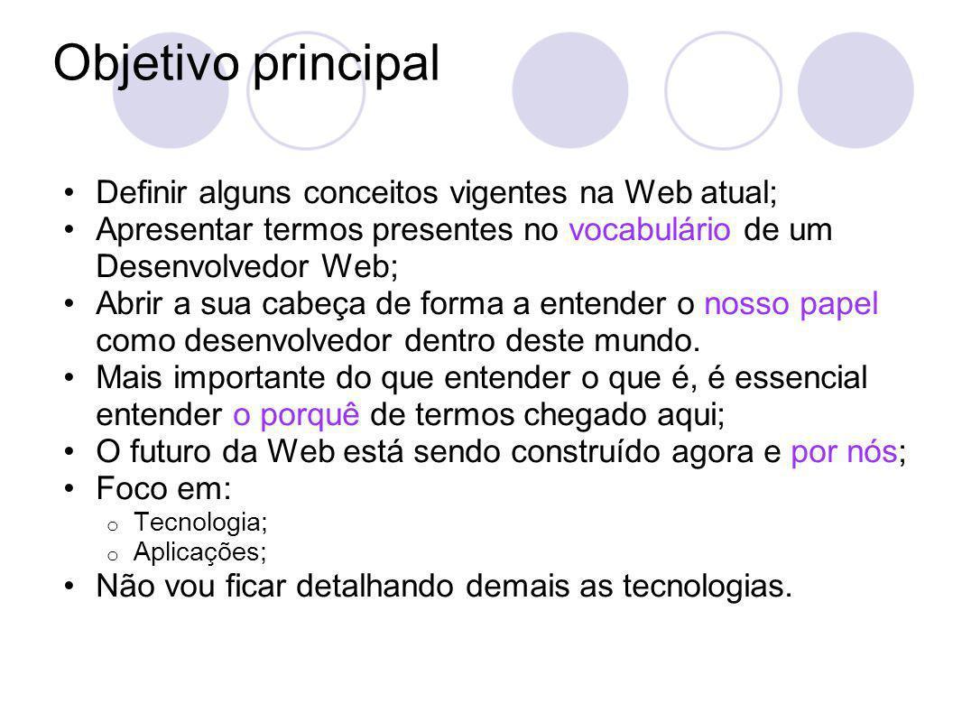 Objetivo principal Definir alguns conceitos vigentes na Web atual; Apresentar termos presentes no vocabulário de um Desenvolvedor Web; Abrir a sua cabeça de forma a entender o nosso papel como desenvolvedor dentro deste mundo.