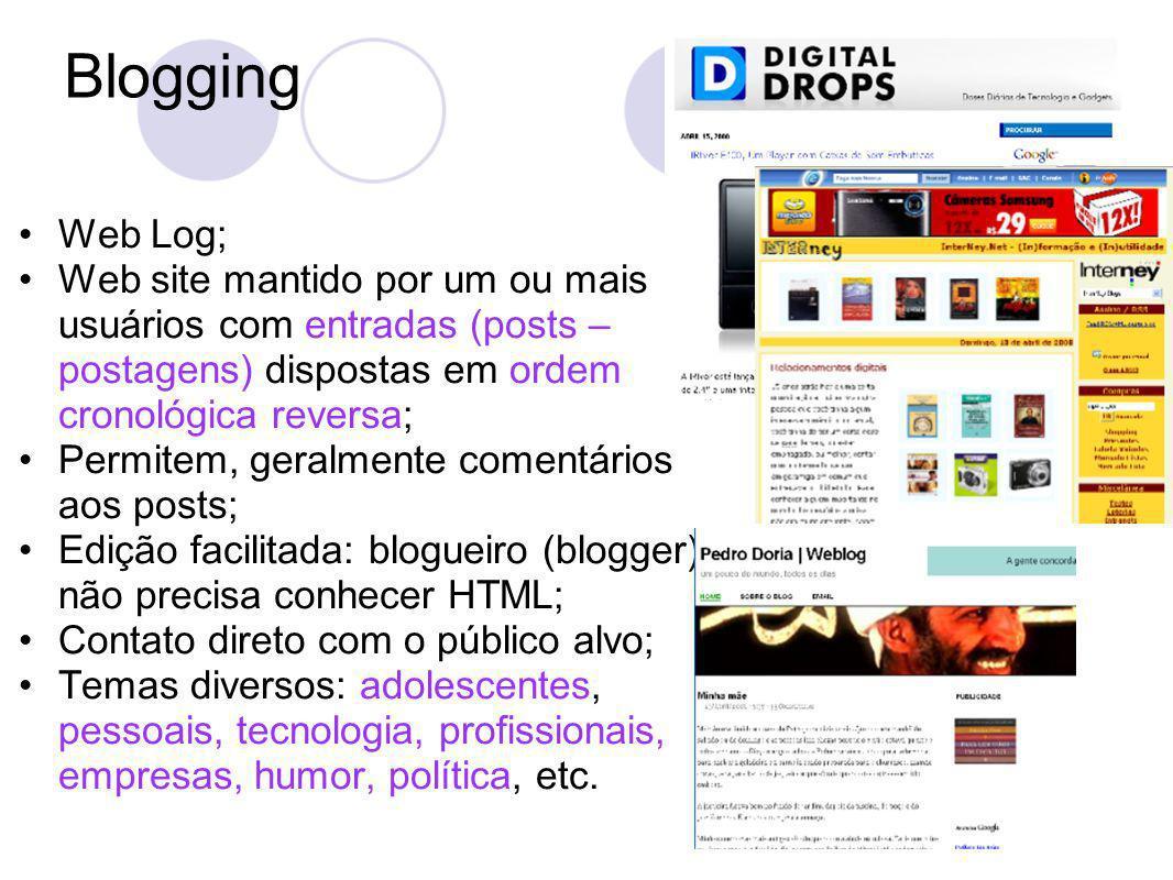 Blogging Web Log; Web site mantido por um ou mais usuários com entradas (posts – postagens) dispostas em ordem cronológica reversa; Permitem, geralmente comentários aos posts; Edição facilitada: blogueiro (blogger) não precisa conhecer HTML; Contato direto com o público alvo; Temas diversos: adolescentes, pessoais, tecnologia, profissionais, empresas, humor, política, etc.