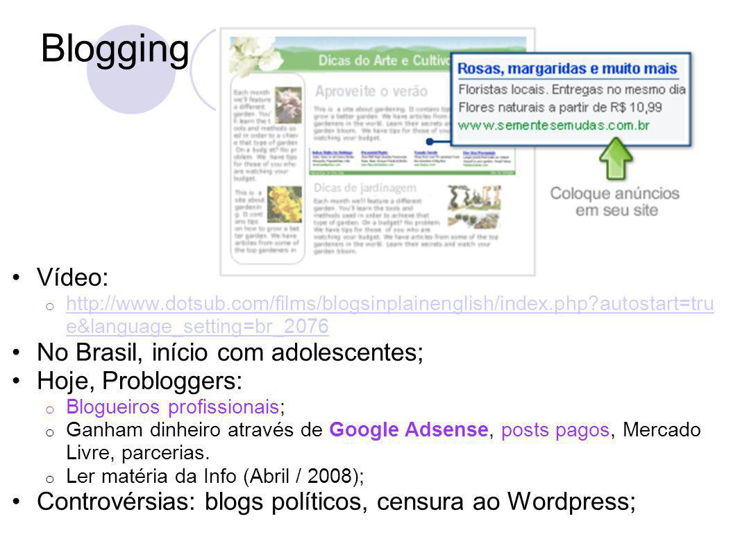 Blogging Vídeo: o http://www.dotsub.com/films/blogsinplainenglish/index.php?autostart=tru e&language_setting=br_2076 http://www.dotsub.com/films/blogsinplainenglish/index.php?autostart=tru e&language_setting=br_2076 No Brasil, início com adolescentes; Hoje, Probloggers: o Blogueiros profissionais; o Ganham dinheiro através de Google Adsense, posts pagos, Mercado Livre, parcerias.