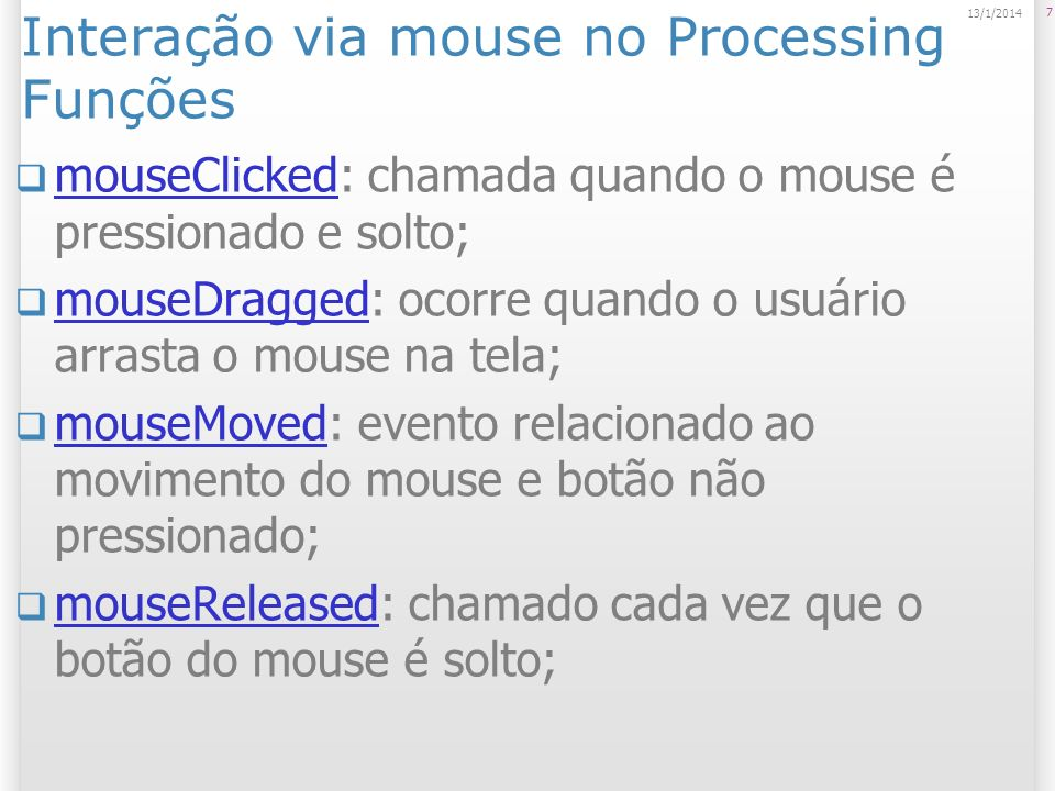 Interação via mouse no Processing Funções mouseClicked: chamada quando o mouse é pressionado e solto; mouseClicked mouseDragged: ocorre quando o usuário arrasta o mouse na tela; mouseDragged mouseMoved: evento relacionado ao movimento do mouse e botão não pressionado; mouseMoved mouseReleased: chamado cada vez que o botão do mouse é solto; mouseReleased 7 13/1/2014