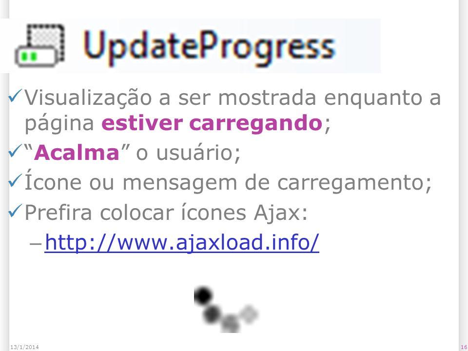 UpdateProgress Visualização a ser mostrada enquanto a página estiver carregando; Acalma o usuário; Ícone ou mensagem de carregamento; Prefira colocar ícones Ajax: – http://www.ajaxload.info/ http://www.ajaxload.info/ 1613/1/2014