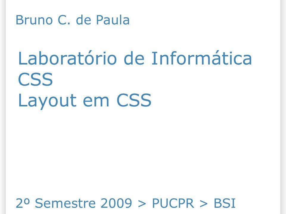 Laboratório de Informática CSS Layout em CSS 2º Semestre 2009 > PUCPR > BSI Bruno C. de Paula