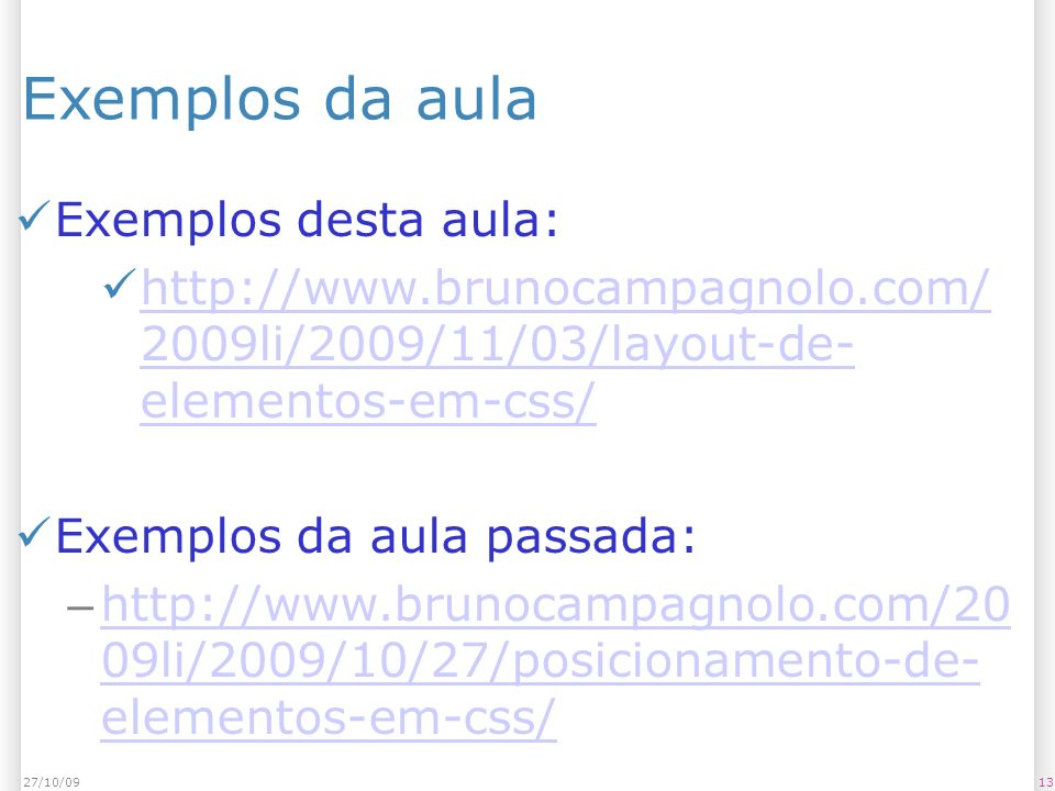 1327/10/09 Exemplos da aula Exemplos desta aula: http://www.brunocampagnolo.com/ 2009li/2009/11/03/layout-de- elementos-em-css/ http://www.brunocampag