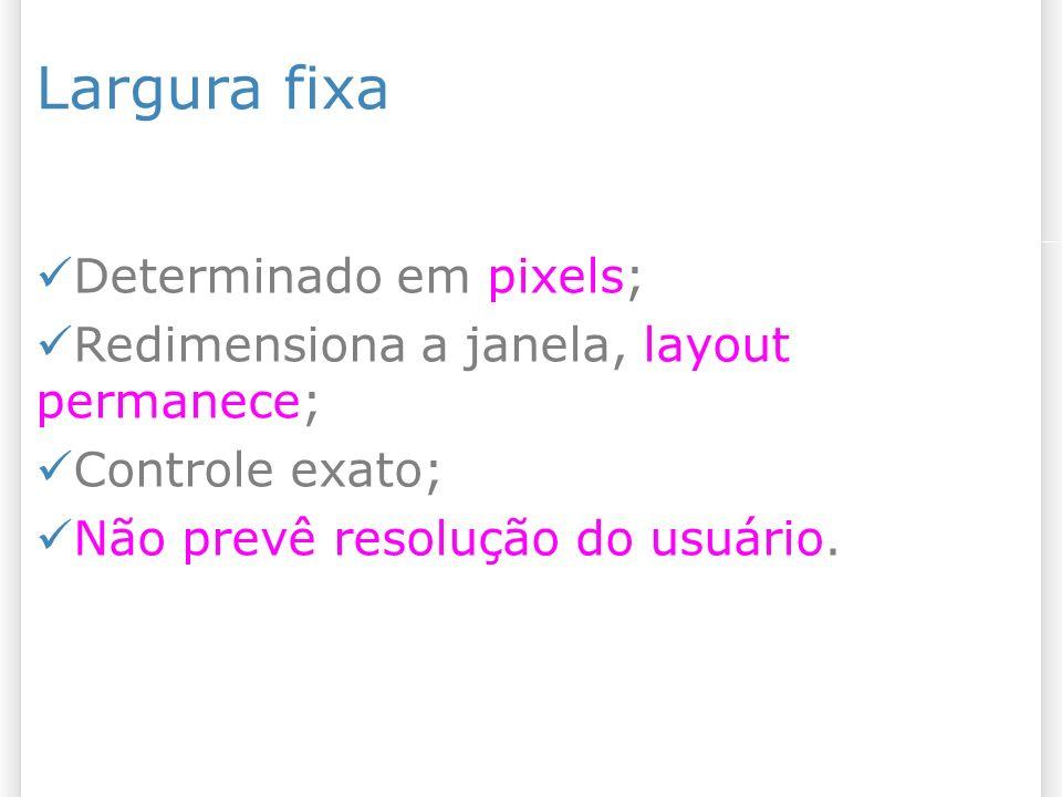 Largura fixa Determinado em pixels; Redimensiona a janela, layout permanece; Controle exato; Não prevê resolução do usuário.