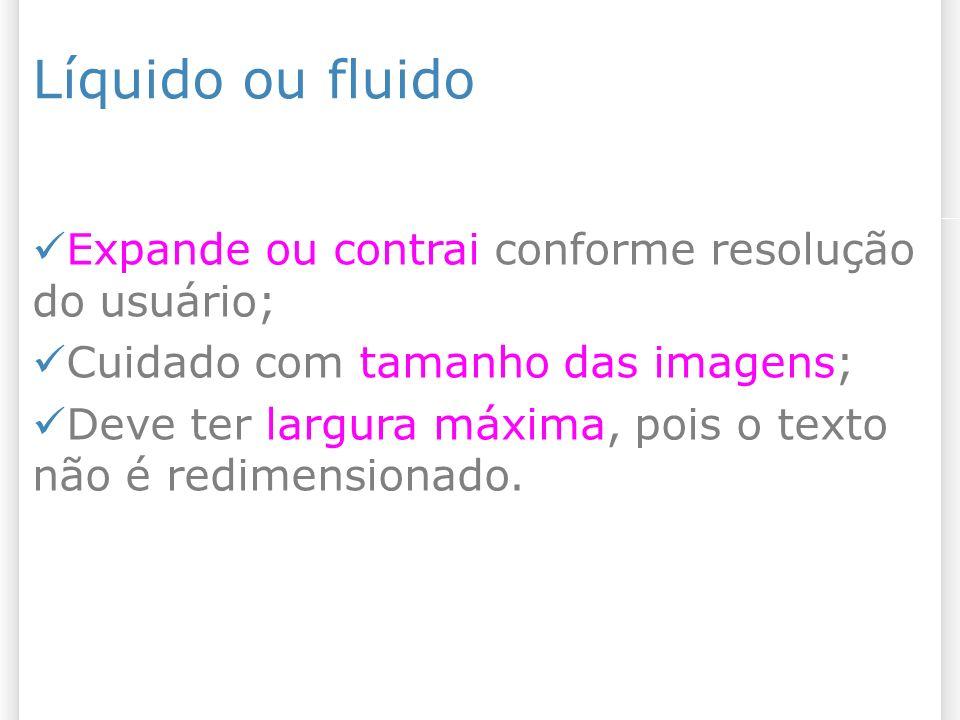 Líquido ou fluido Expande ou contrai conforme resolução do usuário; Cuidado com tamanho das imagens; Deve ter largura máxima, pois o texto não é redim
