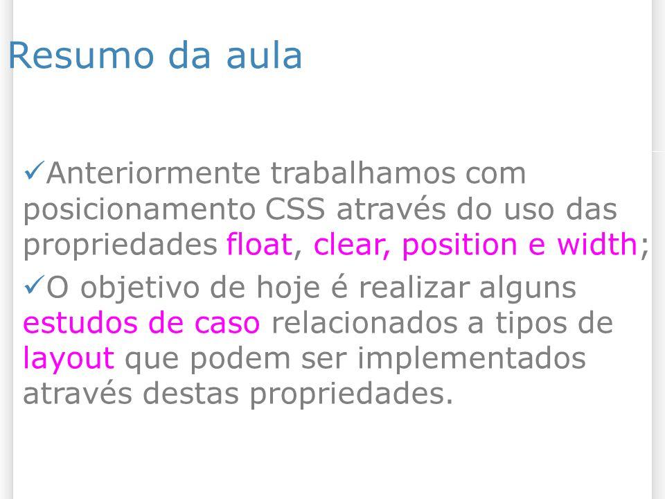 Resumo da aula Anteriormente trabalhamos com posicionamento CSS através do uso das propriedades float, clear, position e width; O objetivo de hoje é r