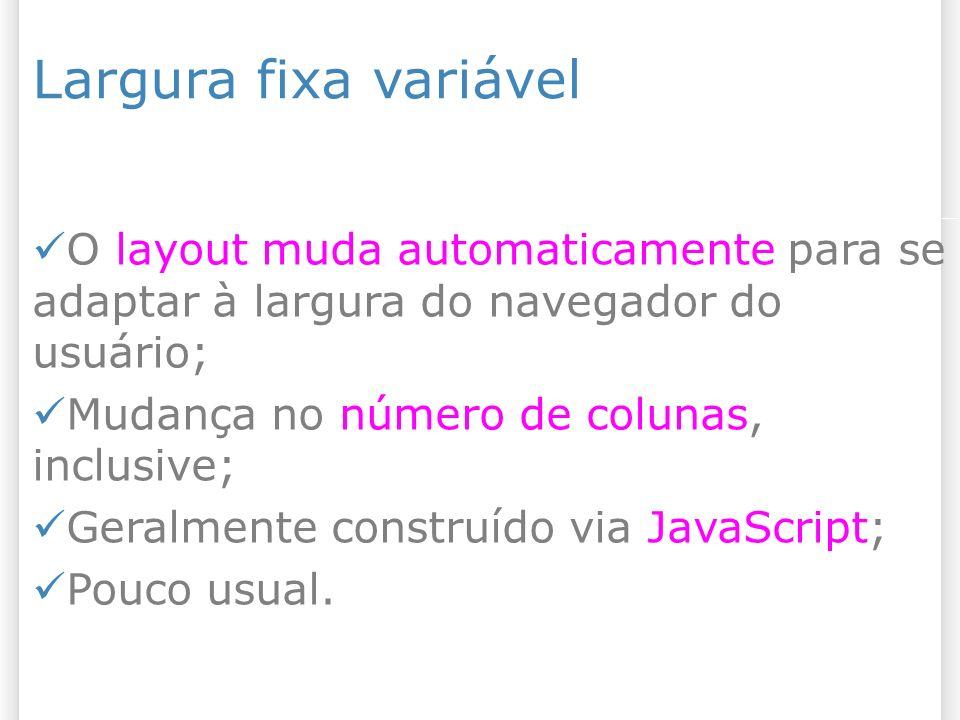 Largura fixa variável O layout muda automaticamente para se adaptar à largura do navegador do usuário; Mudança no número de colunas, inclusive; Geralmente construído via JavaScript; Pouco usual.