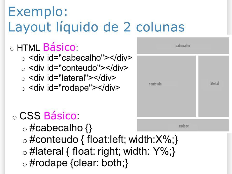 Exemplo: Layout líquido de 2 colunas o HTML Básico : o o CSS Básico : o #cabecalho {} o #conteudo { float:left; width:X%;} o #lateral { float: right;