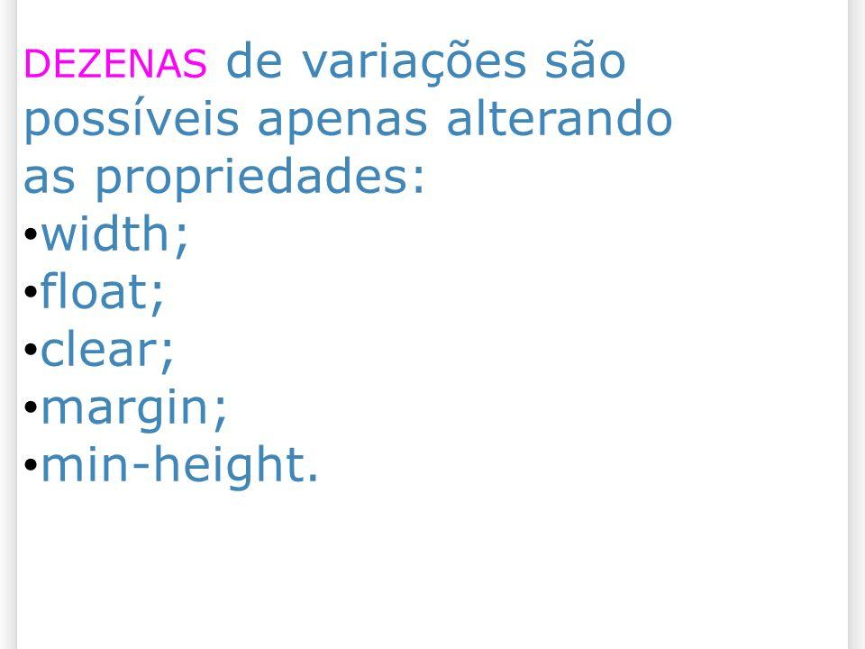 DEZENAS de variações são possíveis apenas alterando as propriedades: width; float; clear; margin; min-height.