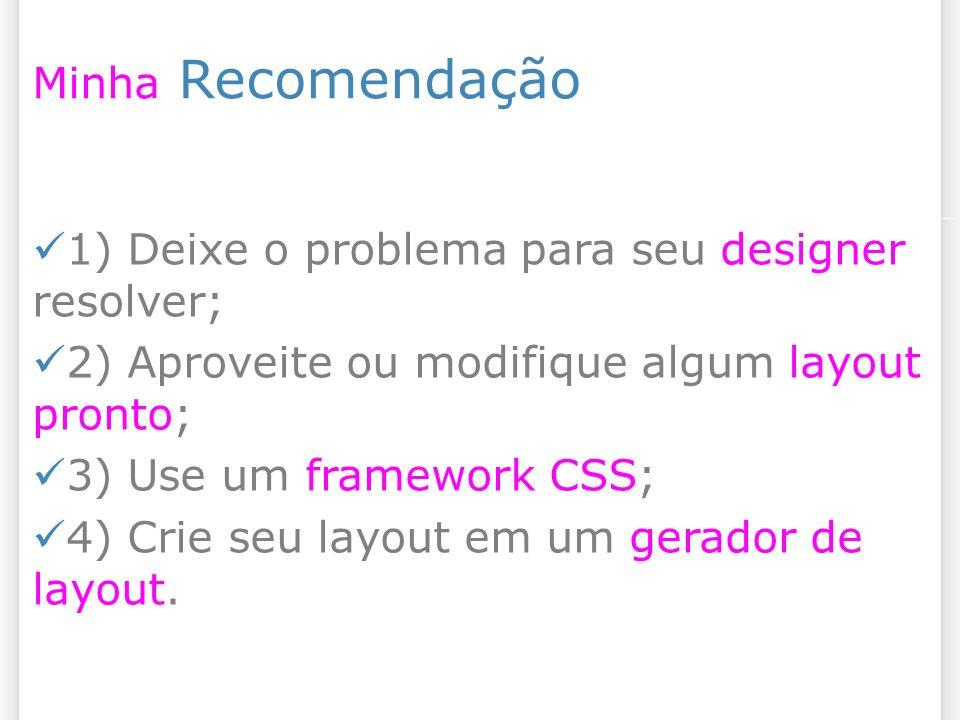 Minha Recomendação 1) Deixe o problema para seu designer resolver; 2) Aproveite ou modifique algum layout pronto; 3) Use um framework CSS; 4) Crie seu