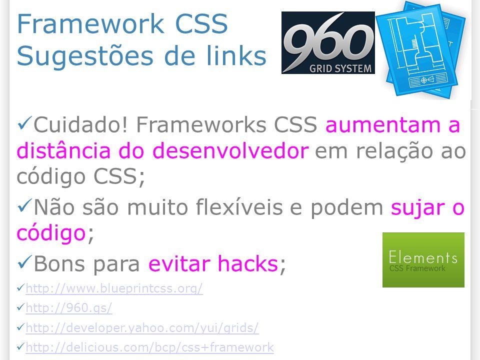 Framework CSS Sugestões de links Cuidado! Frameworks CSS aumentam a distância do desenvolvedor em relação ao código CSS; Não são muito flexíveis e pod