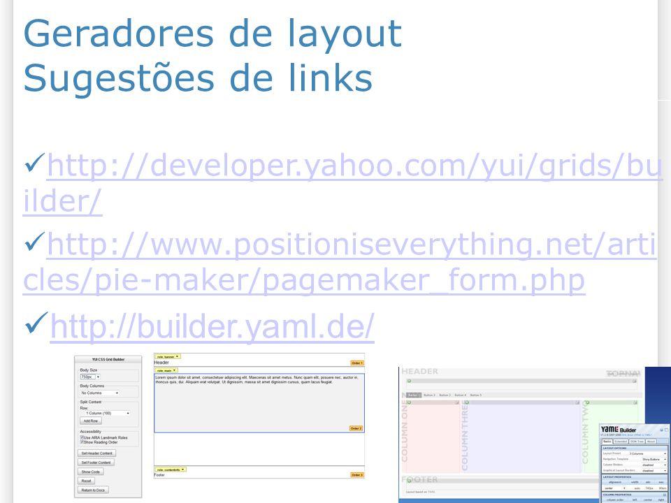 Geradores de layout Sugestões de links http://developer.yahoo.com/yui/grids/bu ilder/ http://developer.yahoo.com/yui/grids/bu ilder/ http://www.positioniseverything.net/arti cles/pie-maker/pagemaker_form.php http://www.positioniseverything.net/arti cles/pie-maker/pagemaker_form.php http://builder.yaml.de/