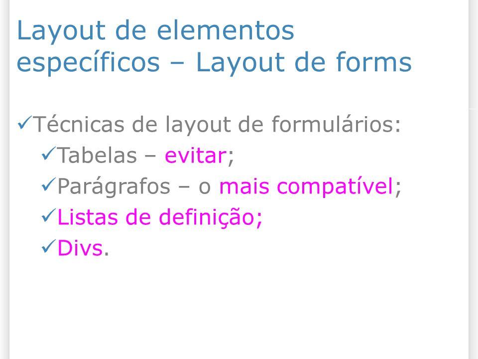 Layout de elementos específicos – Layout de forms Técnicas de layout de formulários: Tabelas – evitar; Parágrafos – o mais compatível; Listas de definição; Divs.