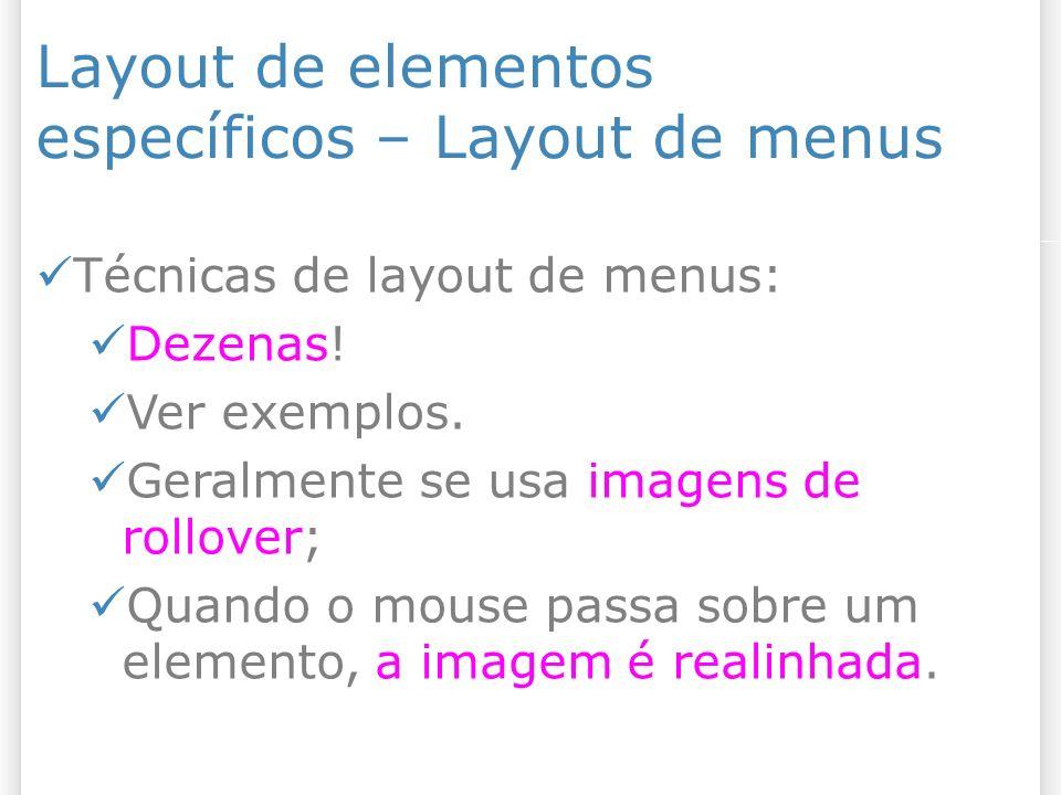 Layout de elementos específicos – Layout de menus Técnicas de layout de menus: Dezenas! Ver exemplos. Geralmente se usa imagens de rollover; Quando o