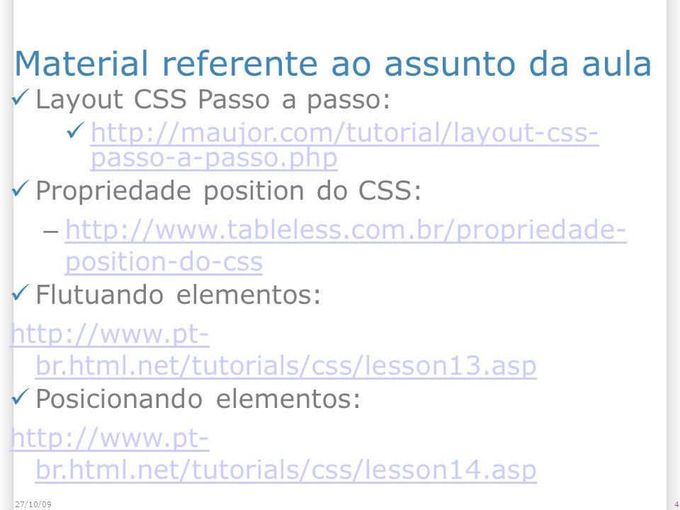 427/10/09 Material referente ao assunto da aula Layout CSS Passo a passo: http://maujor.com/tutorial/layout-css- passo-a-passo.php http://maujor.com/tutorial/layout-css- passo-a-passo.php Propriedade position do CSS: – http://www.tableless.com.br/propriedade- position-do-css http://www.tableless.com.br/propriedade- position-do-css Flutuando elementos: http://www.pt- br.html.net/tutorials/css/lesson13.asp Posicionando elementos: http://www.pt- br.html.net/tutorials/css/lesson14.asp