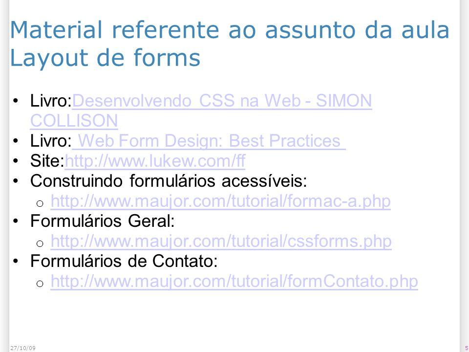 527/10/09 Material referente ao assunto da aula Layout de forms Livro:Desenvolvendo CSS na Web - SIMON COLLISONDesenvolvendo CSS na Web - SIMON COLLISON Livro: Web Form Design: Best Practices Web Form Design: Best Practices Site:http://www.lukew.com/ffhttp://www.lukew.com/ff Construindo formulários acessíveis: o http://www.maujor.com/tutorial/formac-a.php http://www.maujor.com/tutorial/formac-a.php Formulários Geral: o http://www.maujor.com/tutorial/cssforms.php http://www.maujor.com/tutorial/cssforms.php Formulários de Contato: o http://www.maujor.com/tutorial/formContato.php http://www.maujor.com/tutorial/formContato.php