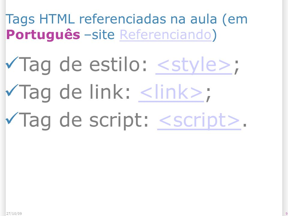 1027/10/09 Tags HTML referenciadas na aula (em Inglês – site SitePoint)SitePoint Tag de estilo: ; Tag de link: ; Tag de script: ;<script>