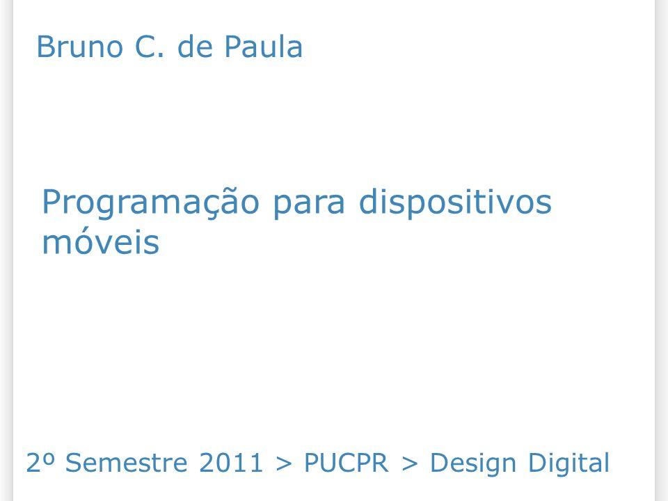 Programação para dispositivos móveis 2º Semestre 2011 > PUCPR > Design Digital Bruno C. de Paula