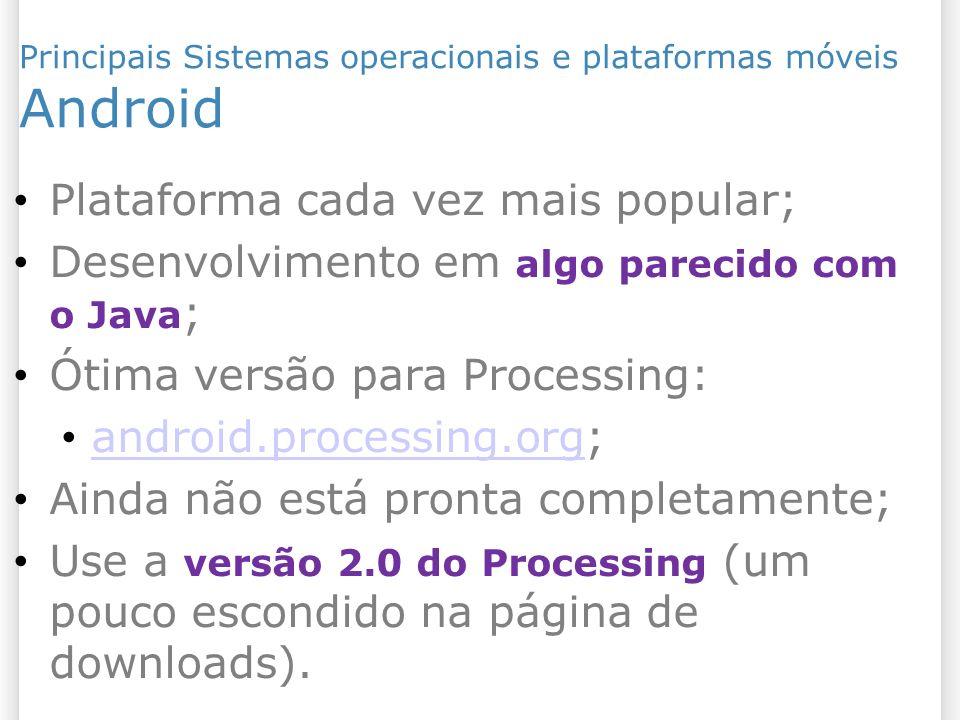 Plataforma cada vez mais popular; Desenvolvimento em algo parecido com o Java ; Ótima versão para Processing: android.processing.org; android.processi