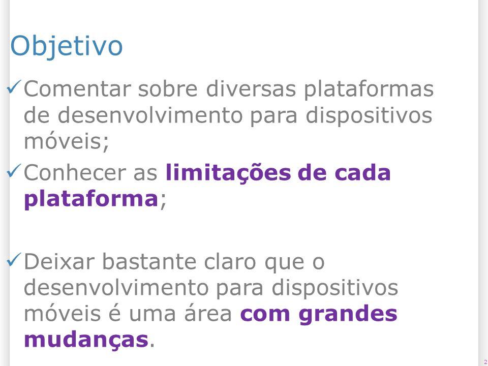 Objetivo 2 Comentar sobre diversas plataformas de desenvolvimento para dispositivos móveis; Conhecer as limitações de cada plataforma; Deixar bastante