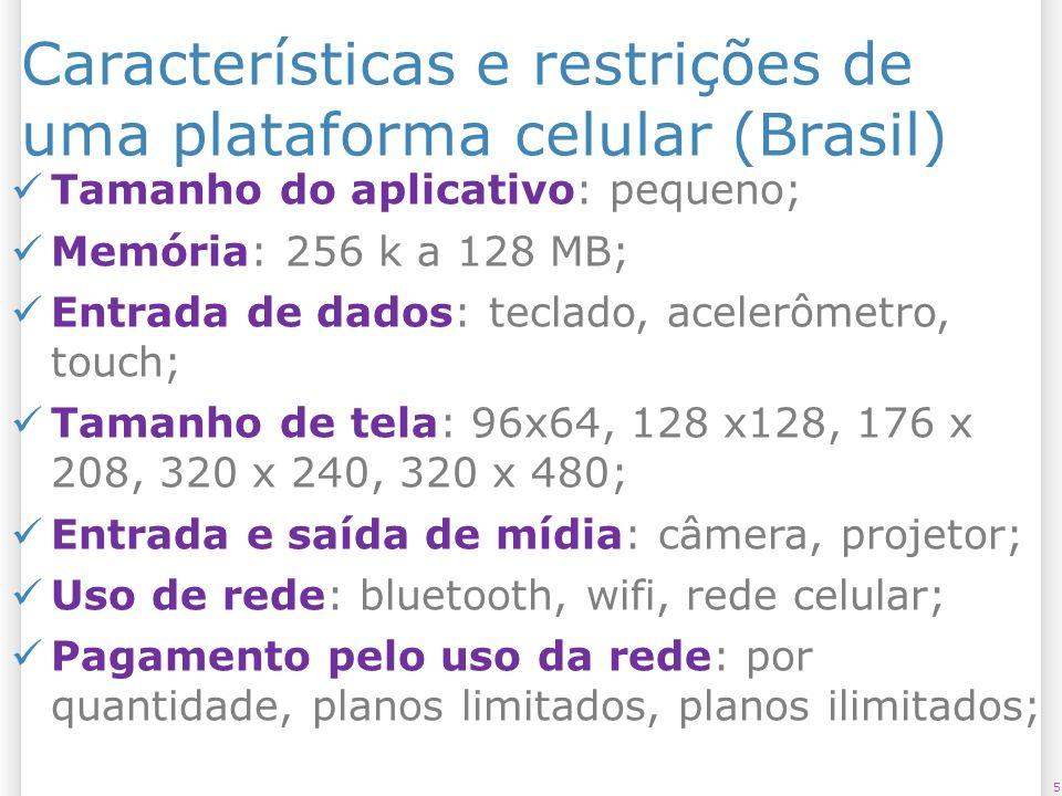 Características e restrições de uma plataforma celular (Brasil) 5 Tamanho do aplicativo: pequeno; Memória: 256 k a 128 MB; Entrada de dados: teclado,