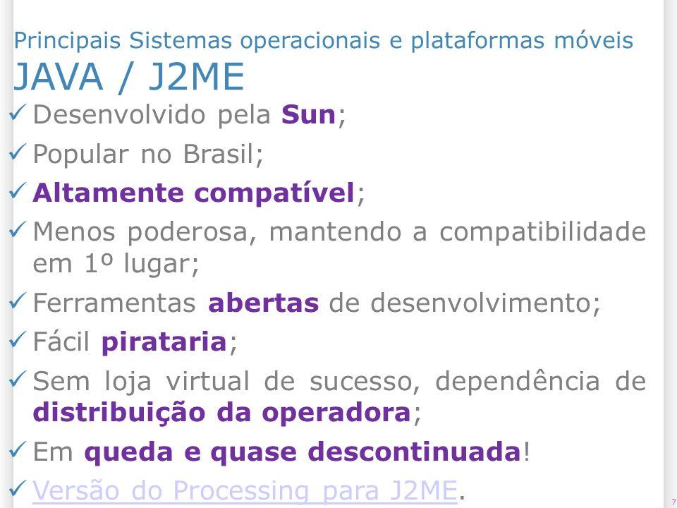 Principais Sistemas operacionais e plataformas móveis JAVA / J2ME 7 Desenvolvido pela Sun; Popular no Brasil; Altamente compatível; Menos poderosa, ma