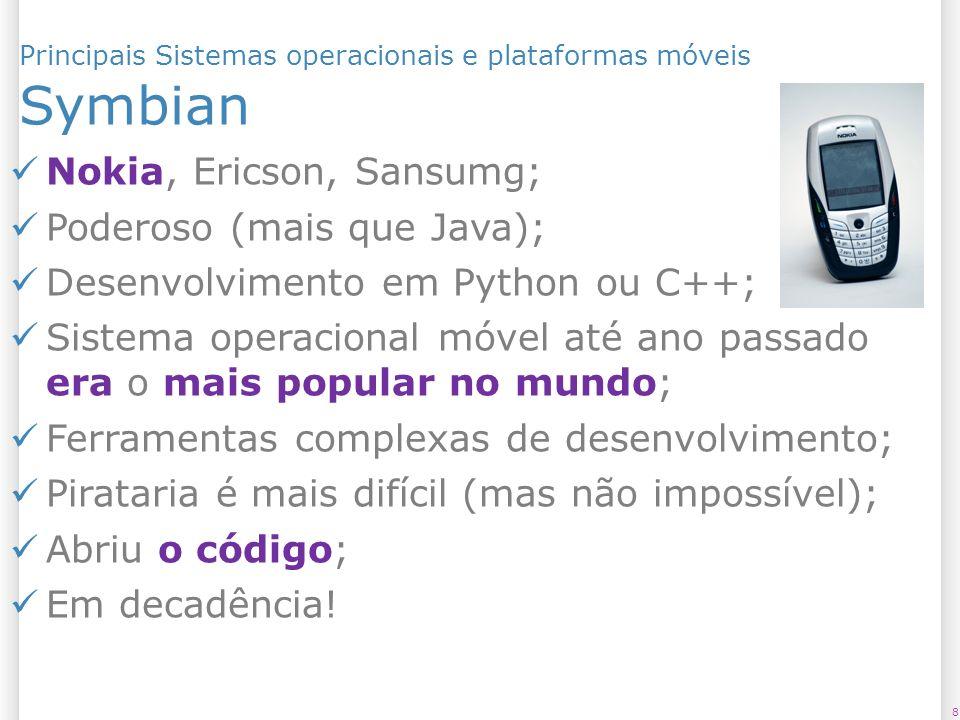 Principais Sistemas operacionais e plataformas móveis Symbian 8 Nokia, Ericson, Sansumg; Poderoso (mais que Java); Desenvolvimento em Python ou C++; S