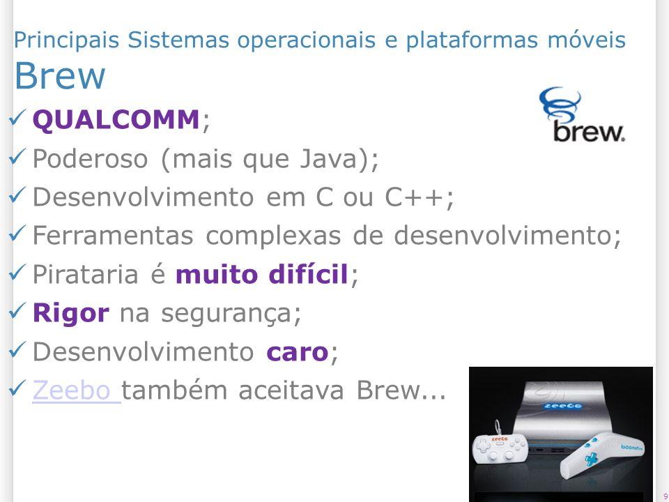 Principais Sistemas operacionais e plataformas móveis Brew 9 QUALCOMM; Poderoso (mais que Java); Desenvolvimento em C ou C++; Ferramentas complexas de