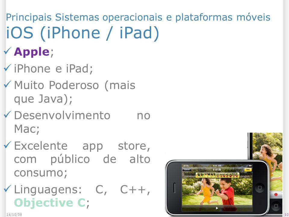 Principais Sistemas operacionais e plataformas móveis iOS (iPhone / iPad) 1014/10/09 Apple; iPhone e iPad; Muito Poderoso (mais que Java); Desenvolvimento no Mac; Excelente app store, com público de alto consumo; Linguagens: C, C++, Objective C;