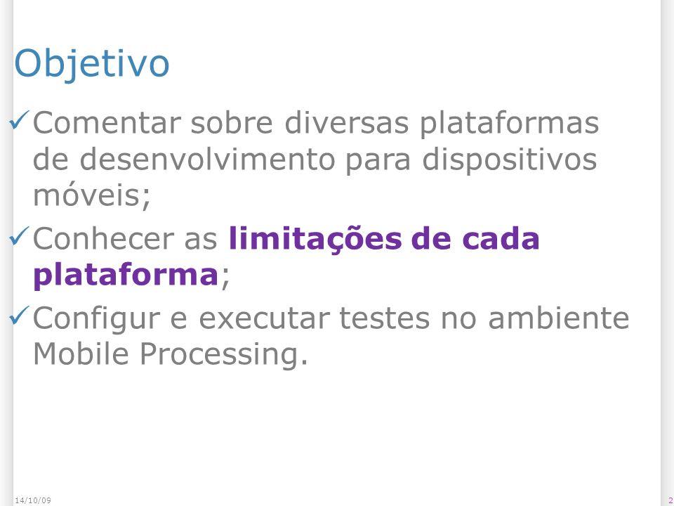 Objetivo 214/10/09 Comentar sobre diversas plataformas de desenvolvimento para dispositivos móveis; Conhecer as limitações de cada plataforma; Configur e executar testes no ambiente Mobile Processing.