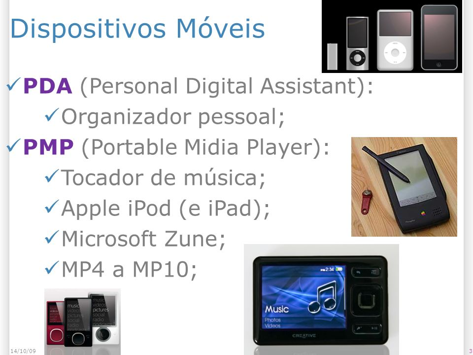 Dispositivos Móveis 314/10/09 PDA (Personal Digital Assistant): Organizador pessoal; PMP (Portable Midia Player): Tocador de música; Apple iPod (e iPad); Microsoft Zune; MP4 a MP10;