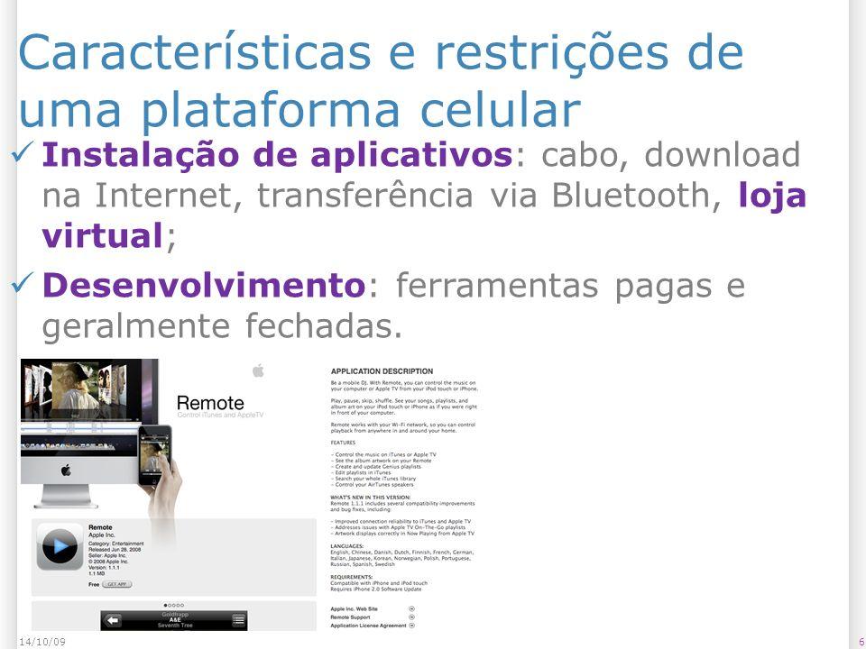 Características e restrições de uma plataforma celular 614/10/09 Instalação de aplicativos: cabo, download na Internet, transferência via Bluetooth, loja virtual; Desenvolvimento: ferramentas pagas e geralmente fechadas.