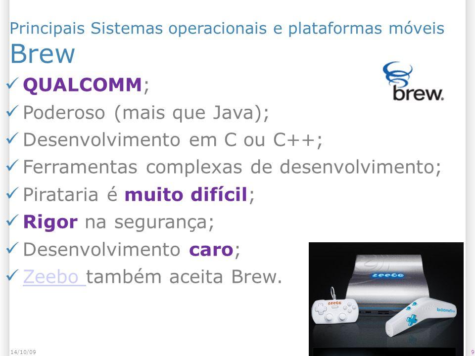 Principais Sistemas operacionais e plataformas móveis Brew 914/10/09 QUALCOMM; Poderoso (mais que Java); Desenvolvimento em C ou C++; Ferramentas complexas de desenvolvimento; Pirataria é muito difícil; Rigor na segurança; Desenvolvimento caro; Zeebo também aceita Brew.