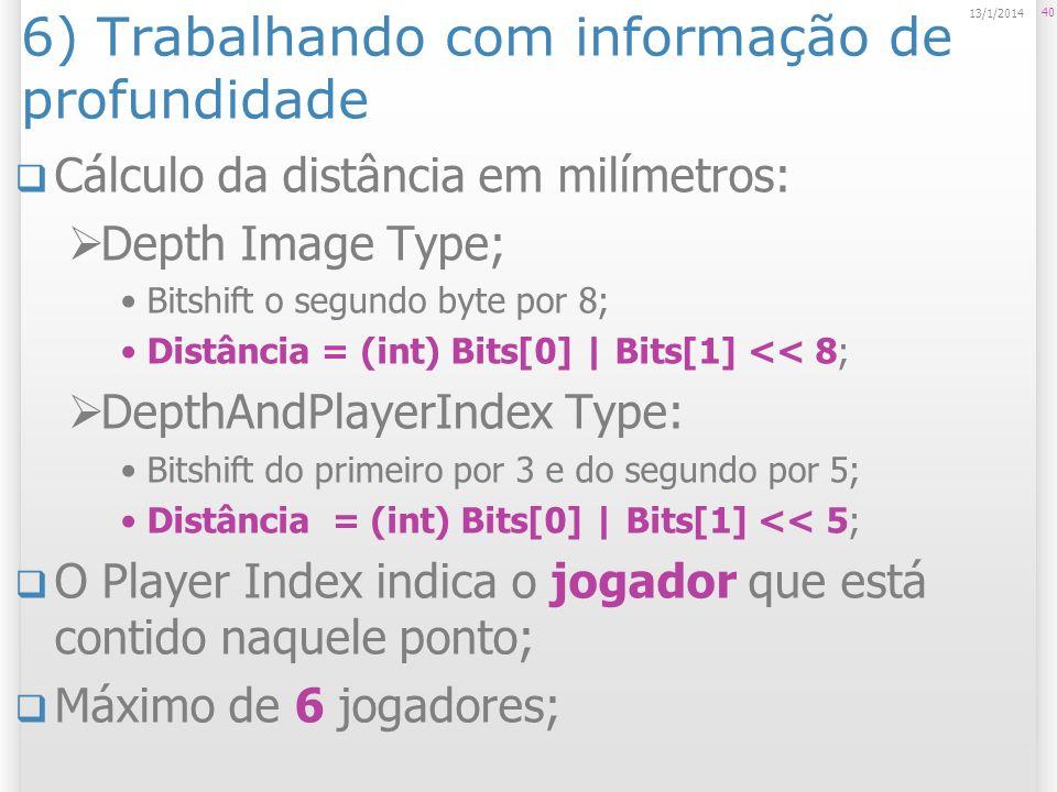 6) Trabalhando com informação de profundidade Cálculo da distância em milímetros: Depth Image Type; Bitshift o segundo byte por 8; Distância = (int) B
