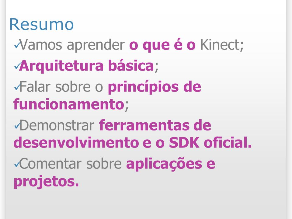 Resumo Vamos aprender o que é o Kinect; Arquitetura básica; Falar sobre o princípios de funcionamento; Demonstrar ferramentas de desenvolvimento e o S